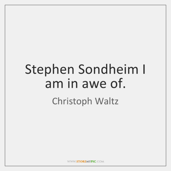 Stephen Sondheim I am in awe of.
