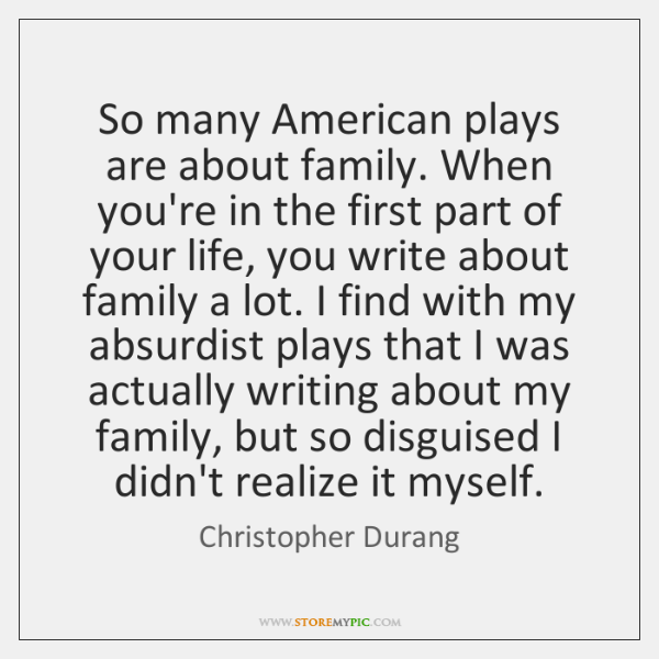 So many American plays are about family. When you're in the first ...