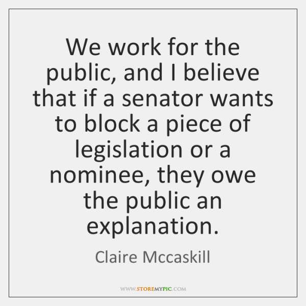 We work for the public, and I believe that if a senator ...