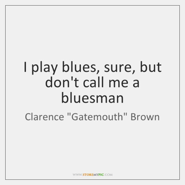 I play blues, sure, but don't call me a bluesman