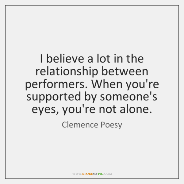 I believe a lot in the relationship between performers. When you're supported ...
