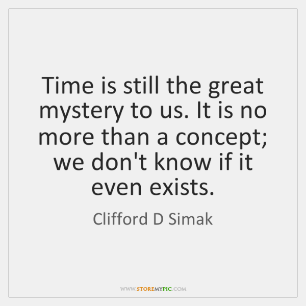 Time is still the great mystery to us. It is no more ...