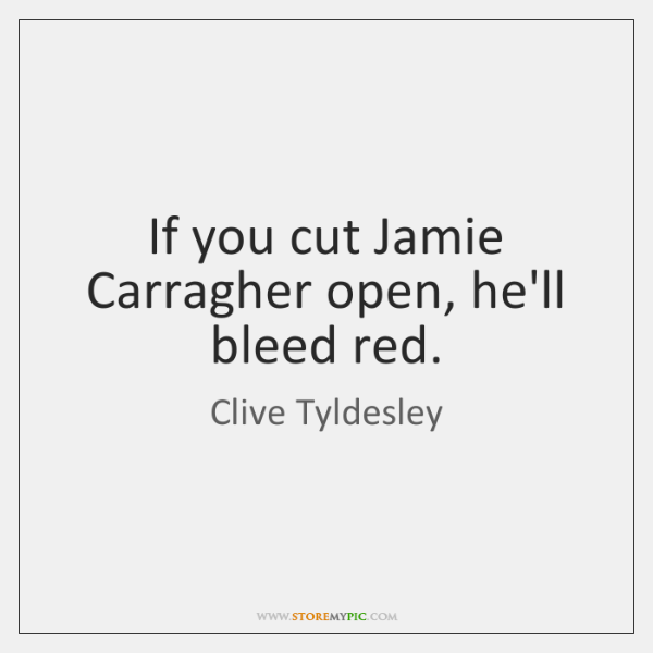 If you cut Jamie Carragher open, he'll bleed red.