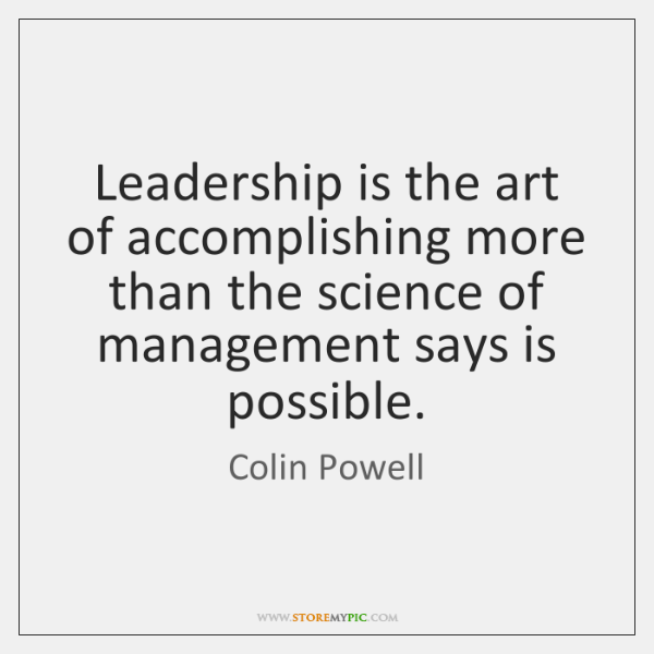 Leadership is the art of accomplishing more than the science of management ...