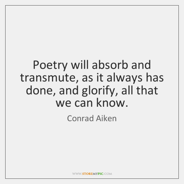 Poetry will absorb and transmute, as it always has done, and glorify, ...