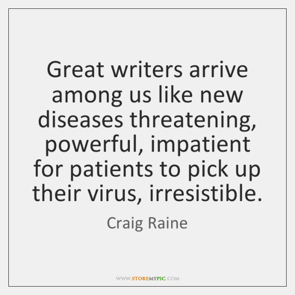 Great writers arrive among us like new diseases threatening, powerful, impatient for ...