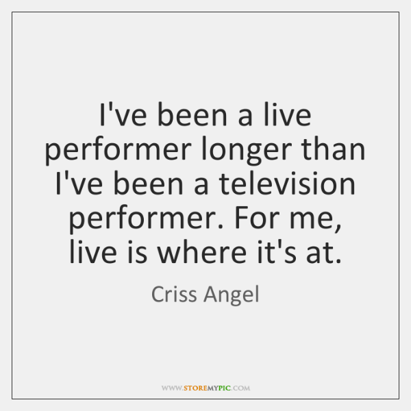 I've been a live performer longer than I've been a television performer. ...