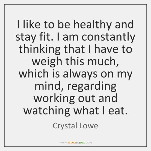 I like to be healthy and stay fit. I am constantly thinking ...