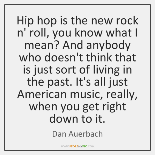 Hip hop is the new rock n' roll, you know what I ...
