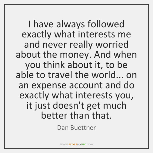 I have always followed exactly what interests me and never really worried ...