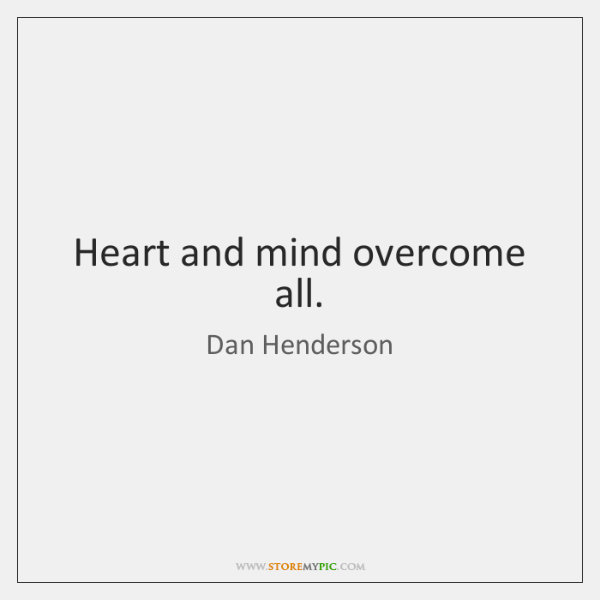 Heart and mind overcome all.