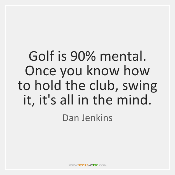 Golf is 90% mental. Once you know how to hold the club, swing ...
