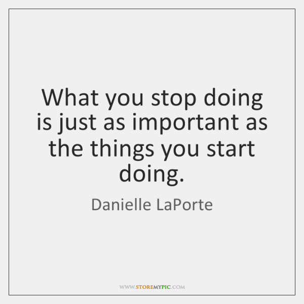 What you stop doing is just as important as the things you ...