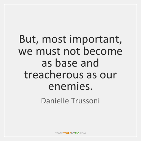 But, most important, we must not become as base and treacherous as ...