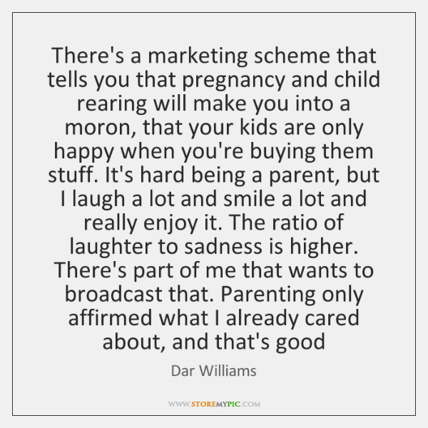 There's a marketing scheme that tells you that pregnancy and child rearing ...
