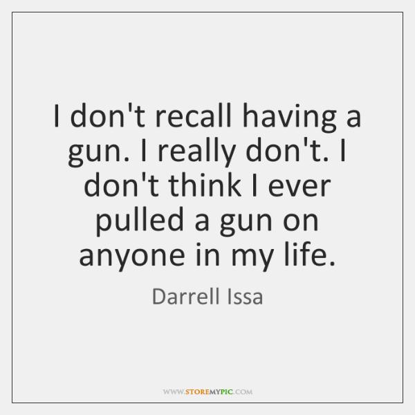 I don't recall having a gun. I really don't. I don't think ...