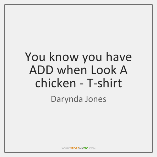 You know you have ADD when Look A chicken - T-shirt