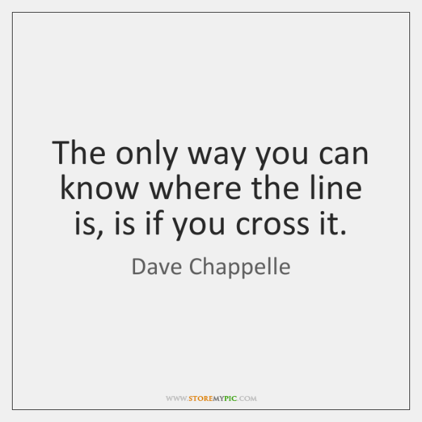 The only way you can know where the line is, is if ...