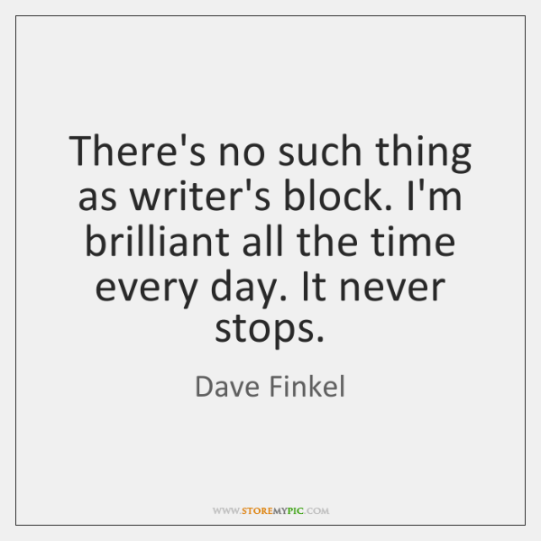 There's no such thing as writer's block. I'm brilliant all the time ...