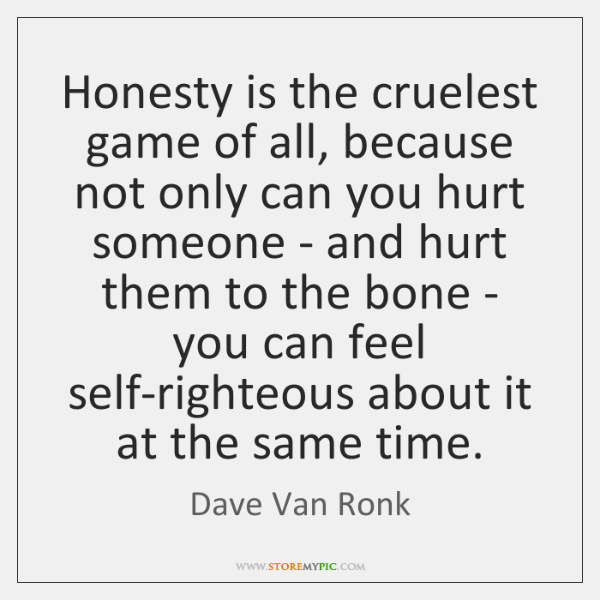 Honesty is the cruelest game of all, because not only can you ...