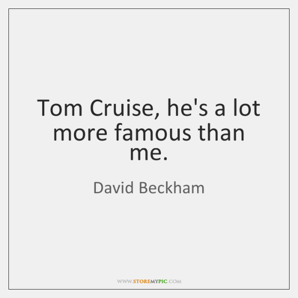 Tom Cruise, he's a lot more famous than me.
