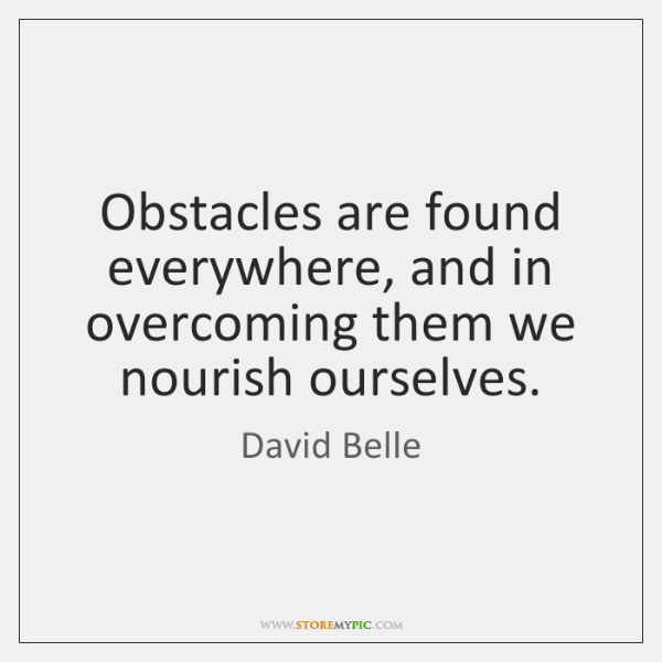 Obstacles are found everywhere, and in overcoming them we nourish ourselves.