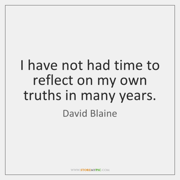I have not had time to reflect on my own truths in ...