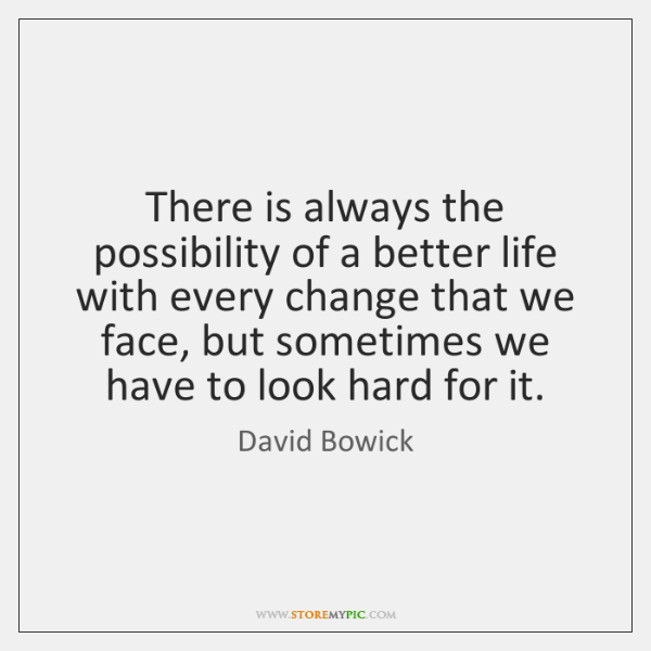 There is always the possibility of a better life with every change ...
