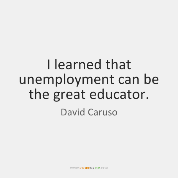 I learned that unemployment can be the great educator.