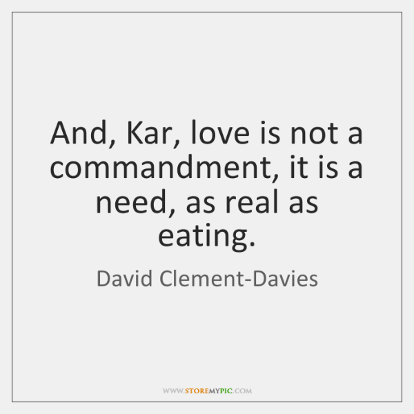 And, Kar, love is not a commandment, it is a need, as ...