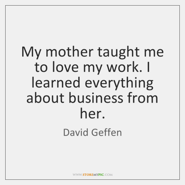 My mother taught me to love my work. I learned everything about ...
