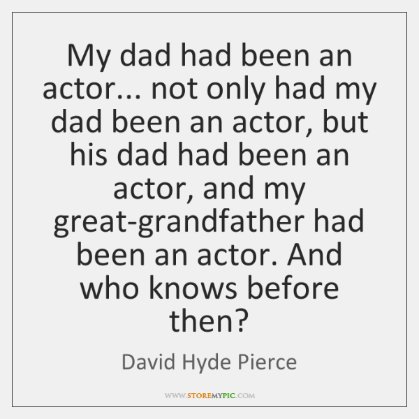 My dad had been an actor... not only had my dad been ...