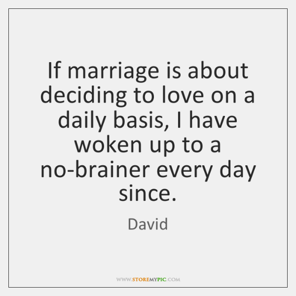 If marriage is about deciding to love on a daily basis, I ...