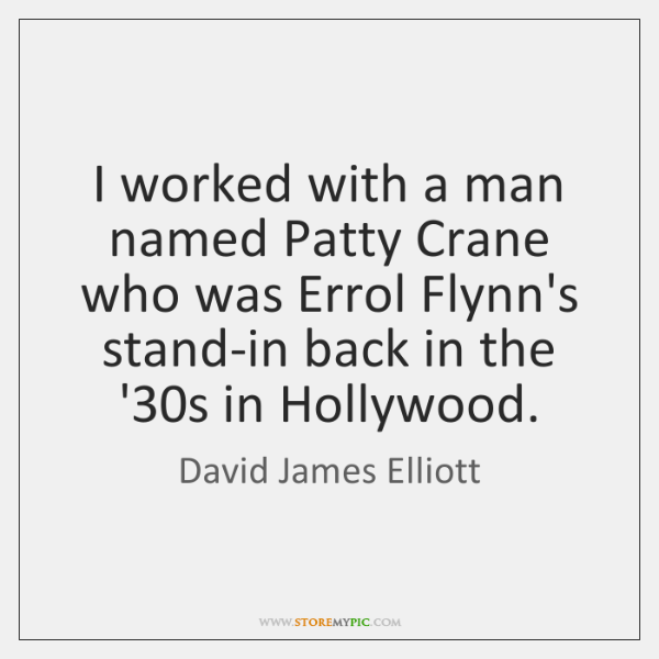 I worked with a man named Patty Crane who was Errol Flynn's ...