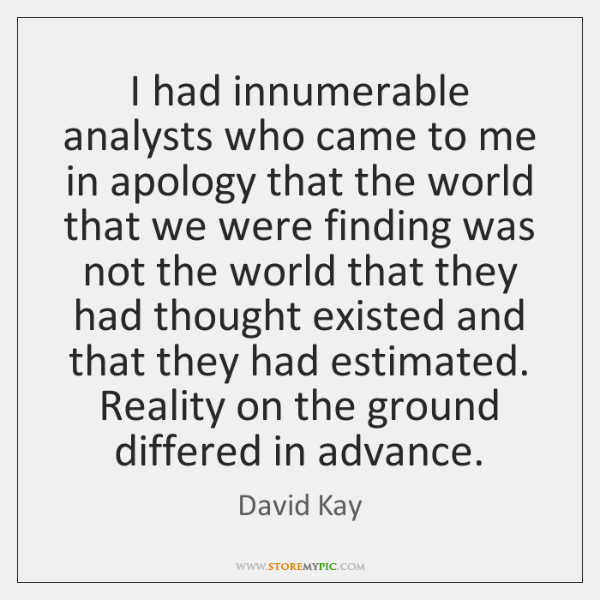 I had innumerable analysts who came to me in apology that the ...