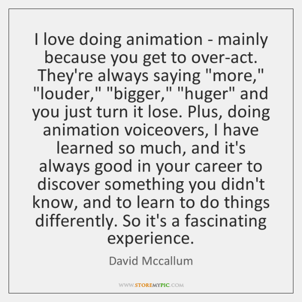I love doing animation - mainly because you get to over-act. They're ...
