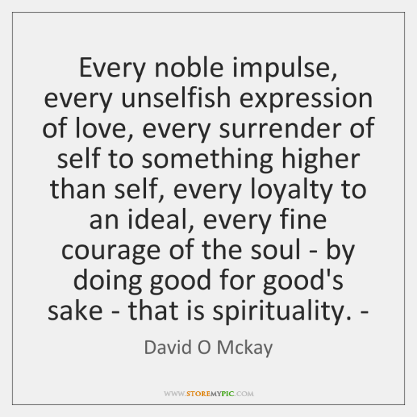Every noble impulse, every unselfish expression of love, every surrender of self ...