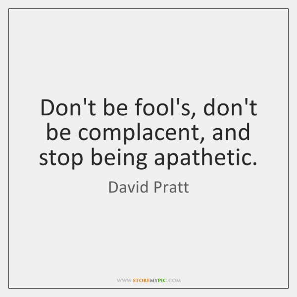Don't be fool's, don't be complacent, and stop being apathetic.
