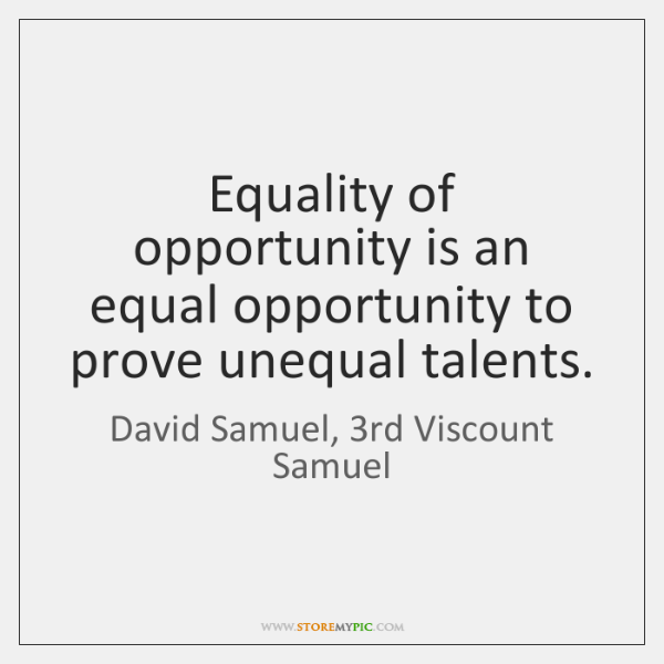 Equality of opportunity is an equal opportunity to prove unequal talents.