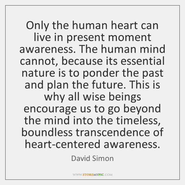 Only the human heart can live in present moment awareness. The human ...