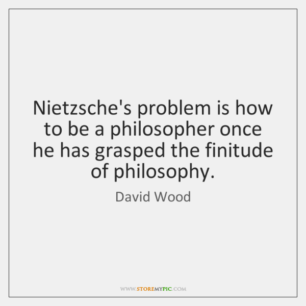 Nietzsche's problem is how to be a philosopher once he has grasped ...