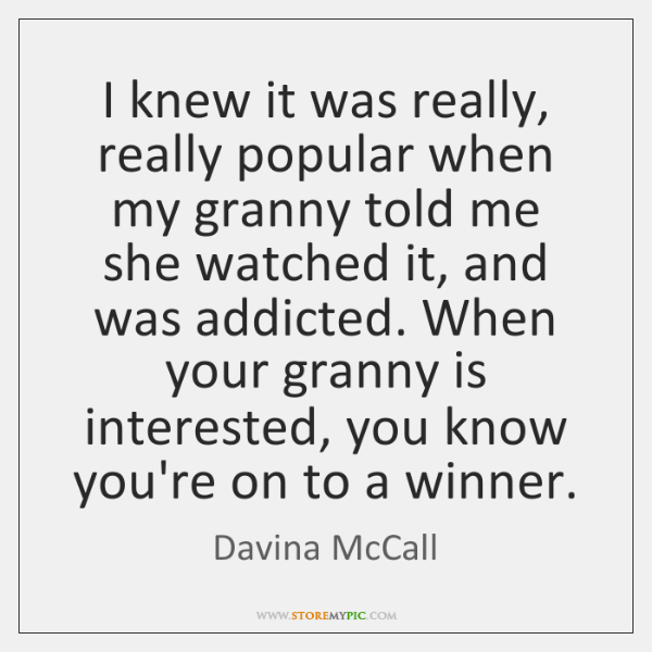 I knew it was really, really popular when my granny told me ...
