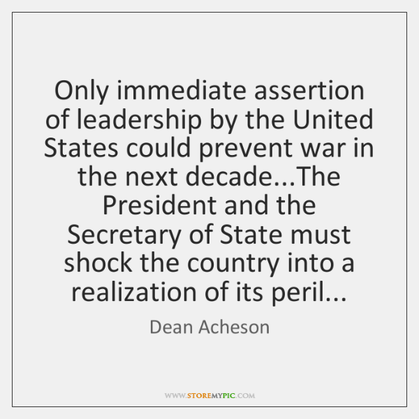 Only immediate assertion of leadership by the United States could prevent war ...