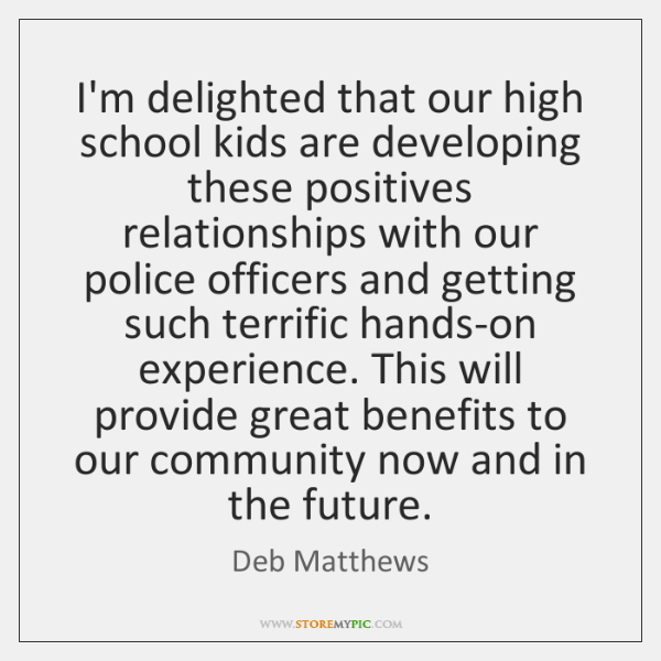 I'm delighted that our high school kids are developing these positives relationships ...