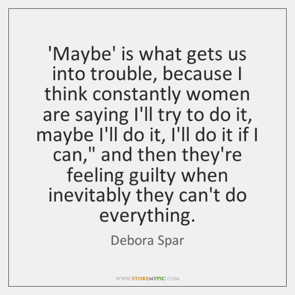 'Maybe' is what gets us into trouble, because I think constantly women ...