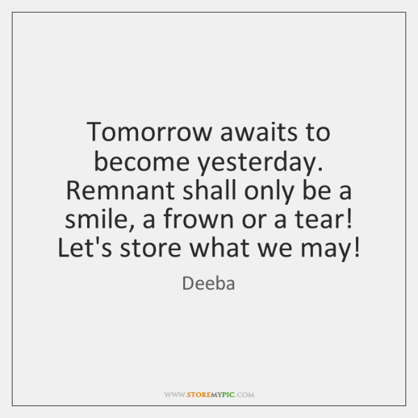 Tomorrow awaits to become yesterday. Remnant shall only be a smile, a ...
