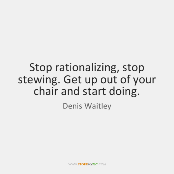 Stop rationalizing, stop stewing. Get up out of your chair and start ...