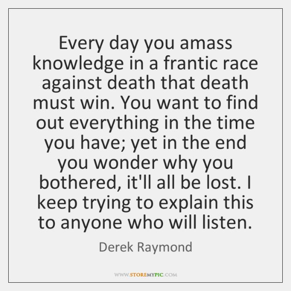 Every day you amass knowledge in a frantic race against death that ...