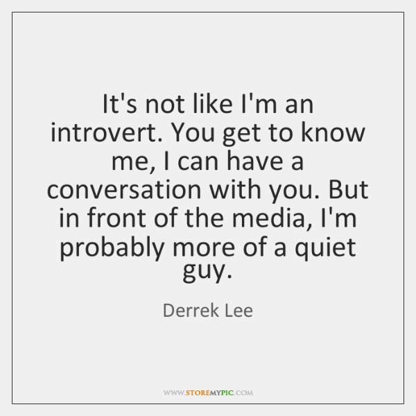 It's not like I'm an introvert. You get to know me, I ...