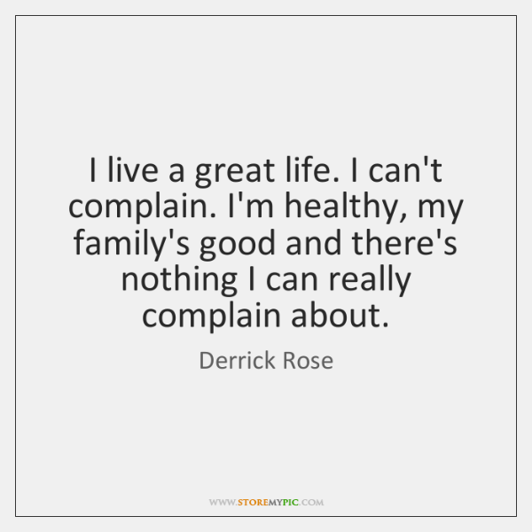 I live a great life. I can't complain. I'm healthy, my family's ...